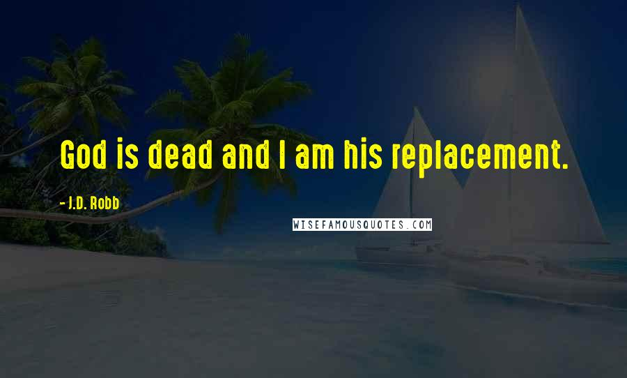 J.D. Robb quotes: God is dead and I am his replacement.