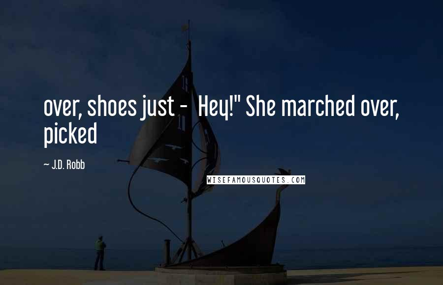 """J.D. Robb quotes: over, shoes just - Hey!"""" She marched over, picked"""