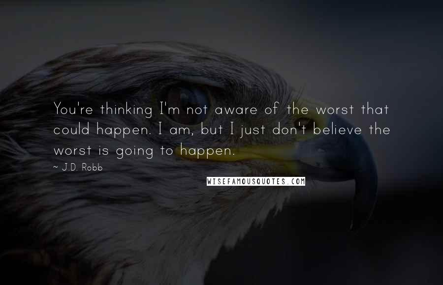 J.D. Robb quotes: You're thinking I'm not aware of the worst that could happen. I am, but I just don't believe the worst is going to happen.