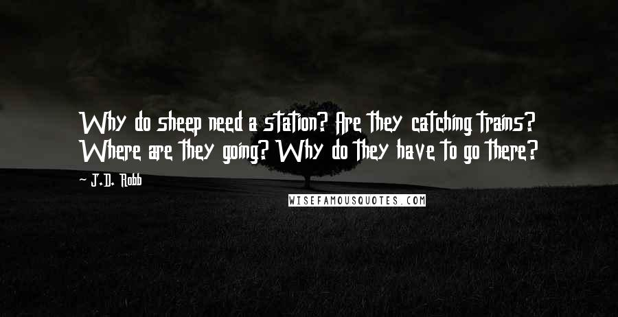 J.D. Robb quotes: Why do sheep need a station? Are they catching trains? Where are they going? Why do they have to go there?