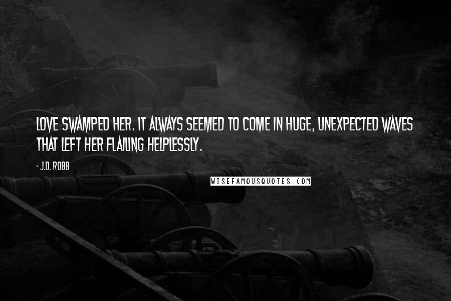 J.D. Robb quotes: Love swamped her. It always seemed to come in huge, unexpected waves that left her flailing helplessly.