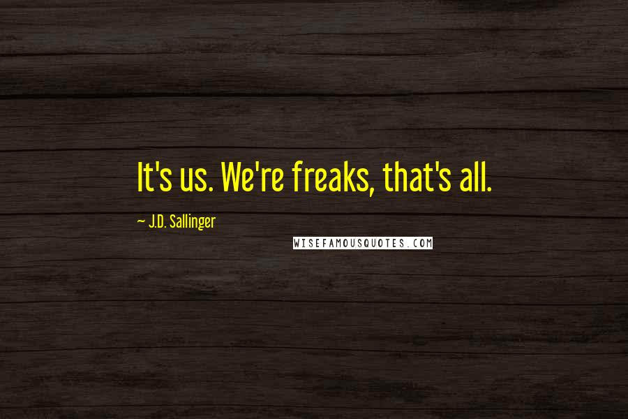 J.D. Sallinger quotes: It's us. We're freaks, that's all.