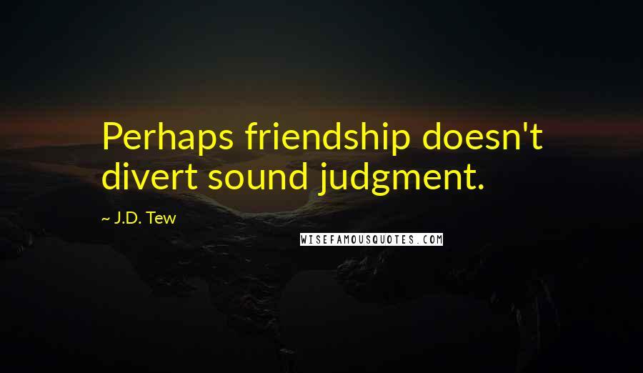 J.D. Tew quotes: Perhaps friendship doesn't divert sound judgment.