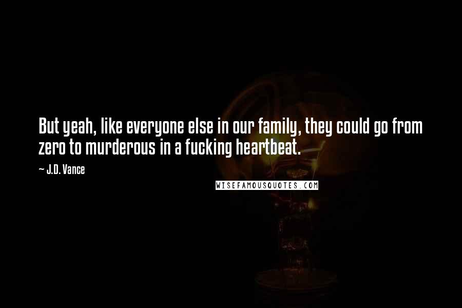 J.D. Vance quotes: But yeah, like everyone else in our family, they could go from zero to murderous in a fucking heartbeat.