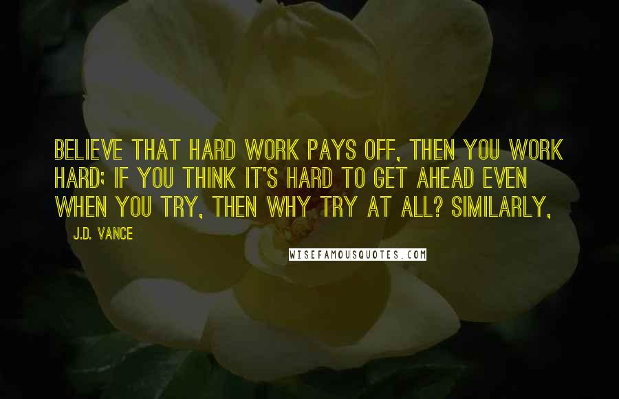 J.D. Vance quotes: believe that hard work pays off, then you work hard; if you think it's hard to get ahead even when you try, then why try at all? Similarly,