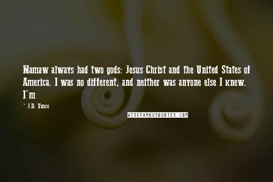 J.D. Vance quotes: Mamaw always had two gods: Jesus Christ and the United States of America. I was no different, and neither was anyone else I knew. I'm