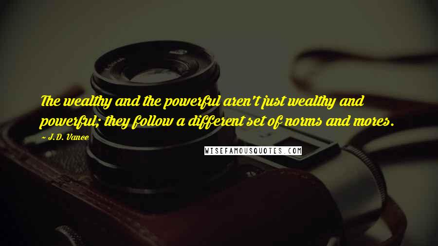 J.D. Vance quotes: The wealthy and the powerful aren't just wealthy and powerful; they follow a different set of norms and mores.