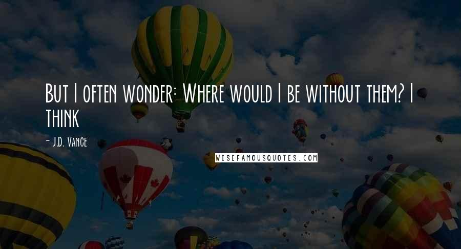 J.D. Vance quotes: But I often wonder: Where would I be without them? I think