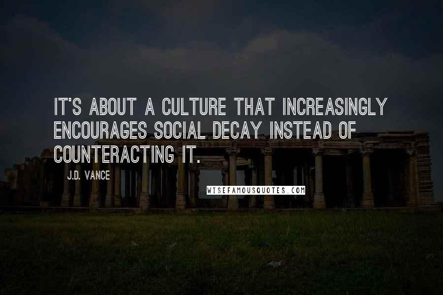 J.D. Vance quotes: It's about a culture that increasingly encourages social decay instead of counteracting it.