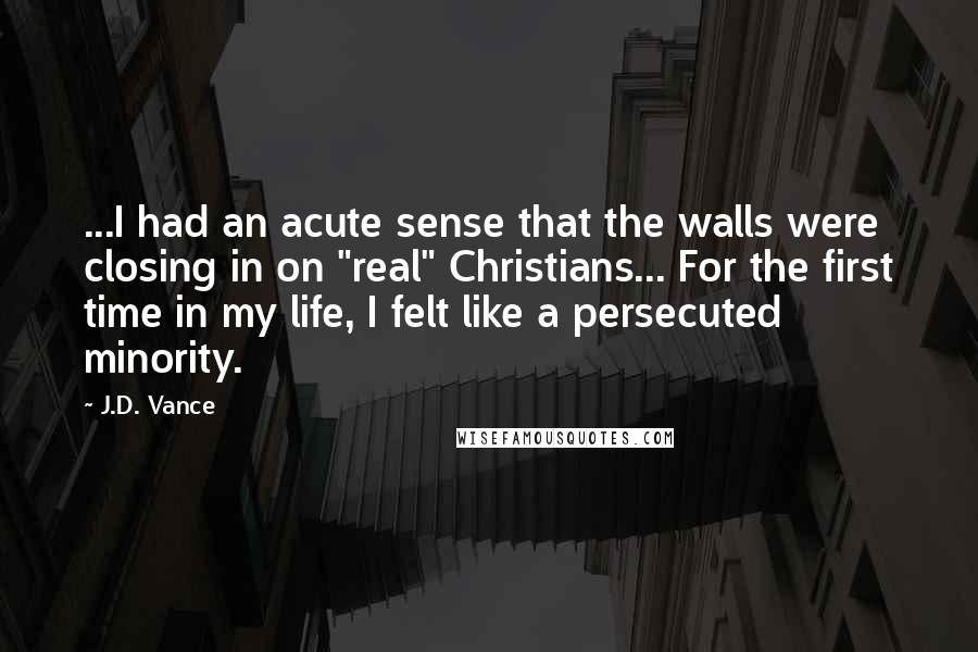 """J.D. Vance quotes: ...I had an acute sense that the walls were closing in on """"real"""" Christians... For the first time in my life, I felt like a persecuted minority."""