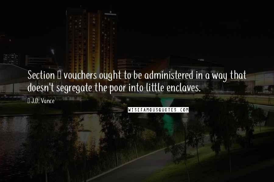 J.D. Vance quotes: Section 8 vouchers ought to be administered in a way that doesn't segregate the poor into little enclaves.
