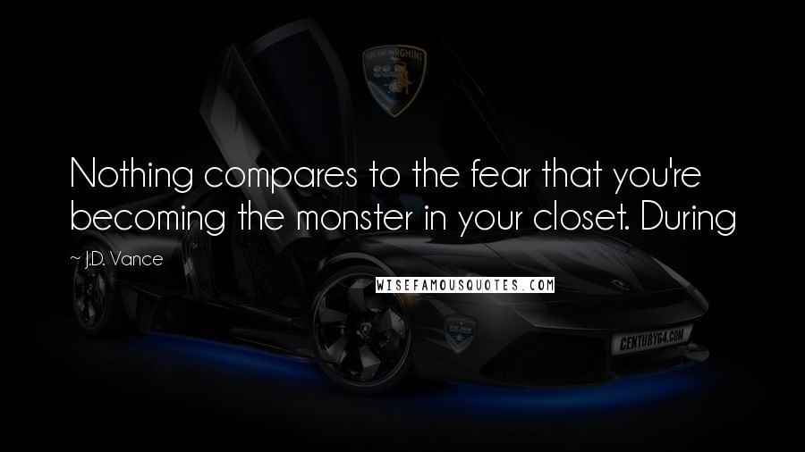 J.D. Vance quotes: Nothing compares to the fear that you're becoming the monster in your closet. During