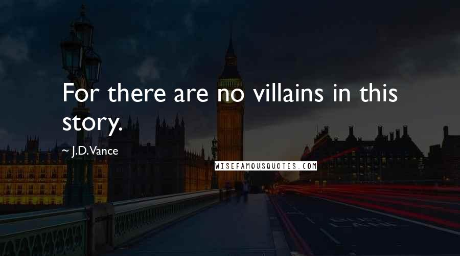 J.D. Vance quotes: For there are no villains in this story.