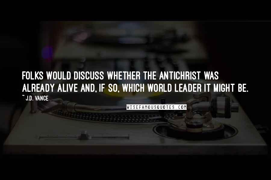 J.D. Vance quotes: Folks would discuss whether the Antichrist was already alive and, if so, which world leader it might be.
