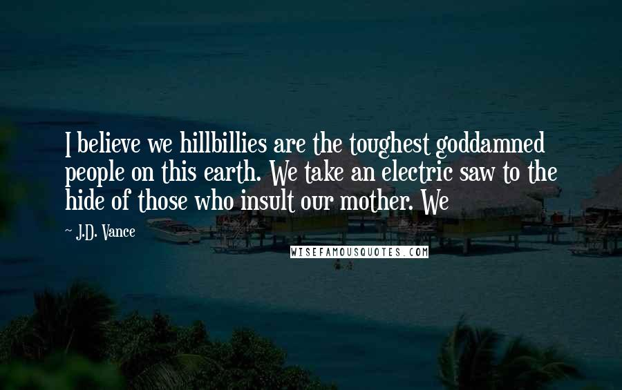 J.D. Vance quotes: I believe we hillbillies are the toughest goddamned people on this earth. We take an electric saw to the hide of those who insult our mother. We