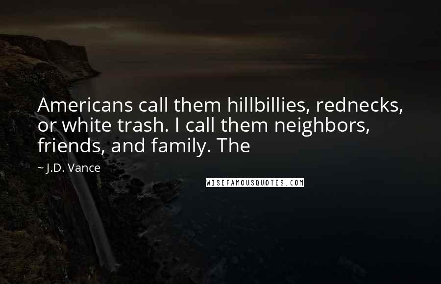 J.D. Vance quotes: Americans call them hillbillies, rednecks, or white trash. I call them neighbors, friends, and family. The