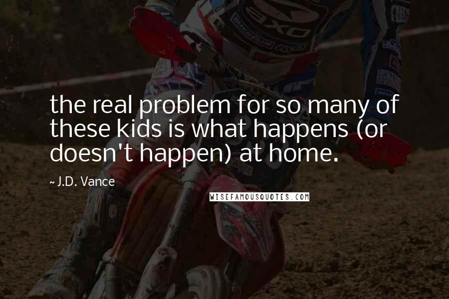 J.D. Vance quotes: the real problem for so many of these kids is what happens (or doesn't happen) at home.