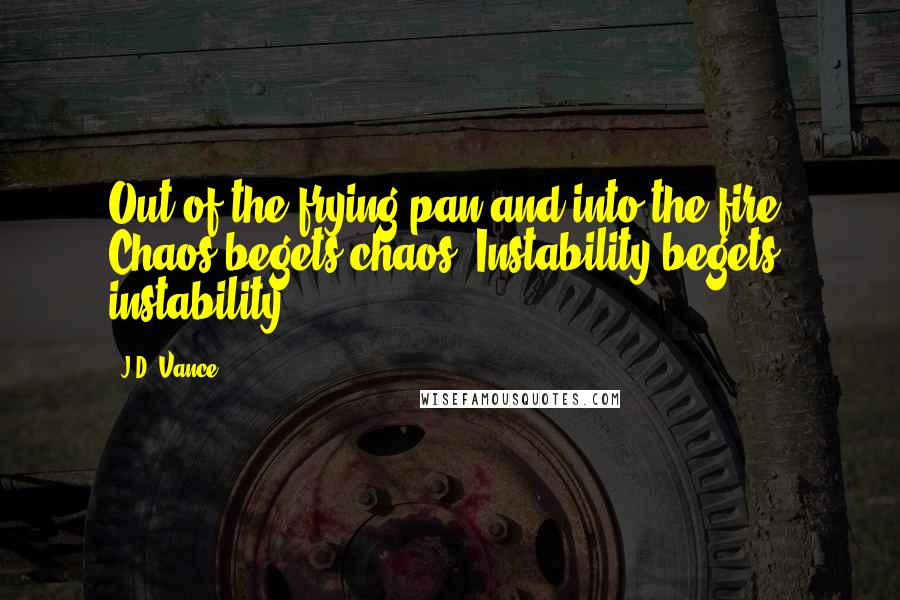 J.D. Vance quotes: Out of the frying pan and into the fire. Chaos begets chaos. Instability begets instability.