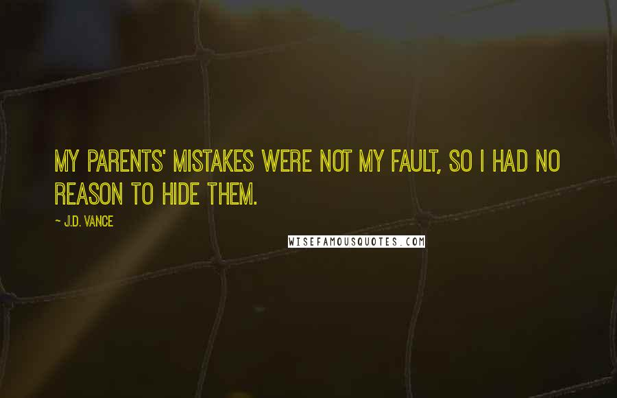 J.D. Vance quotes: My parents' mistakes were not my fault, so I had no reason to hide them.