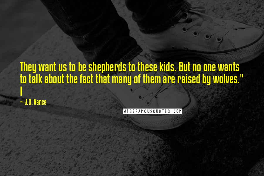 """J.D. Vance quotes: They want us to be shepherds to these kids. But no one wants to talk about the fact that many of them are raised by wolves."""" I"""