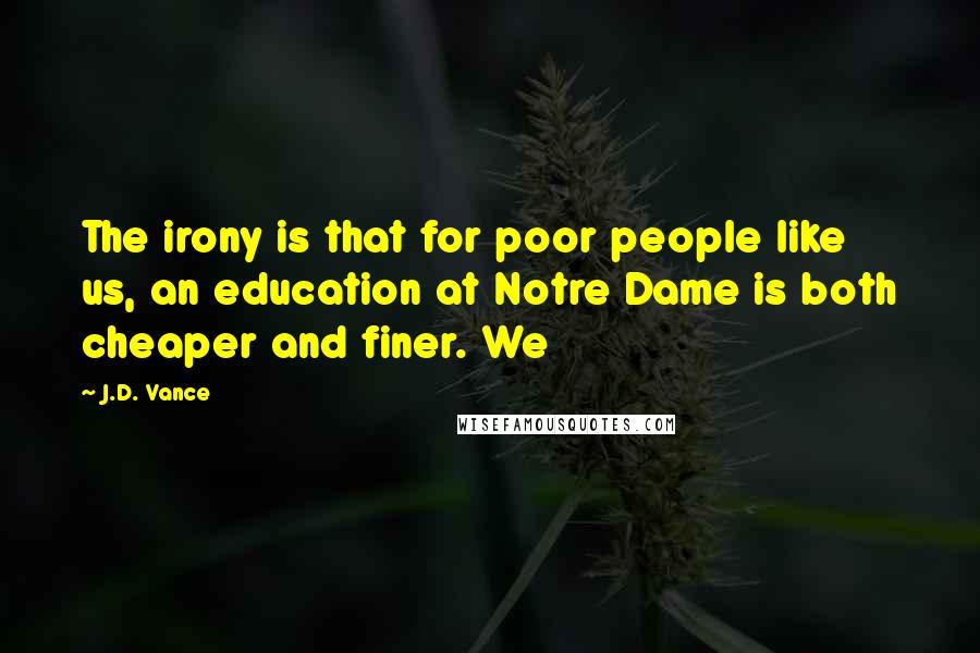 J.D. Vance quotes: The irony is that for poor people like us, an education at Notre Dame is both cheaper and finer. We