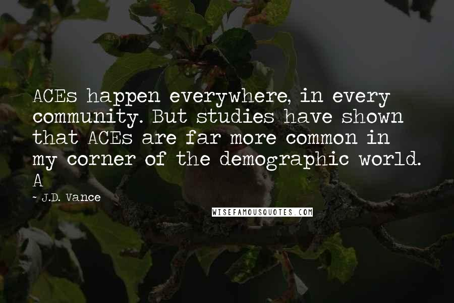 J.D. Vance quotes: ACEs happen everywhere, in every community. But studies have shown that ACEs are far more common in my corner of the demographic world. A