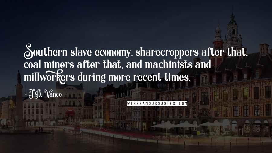 J.D. Vance quotes: Southern slave economy, sharecroppers after that, coal miners after that, and machinists and millworkers during more recent times.