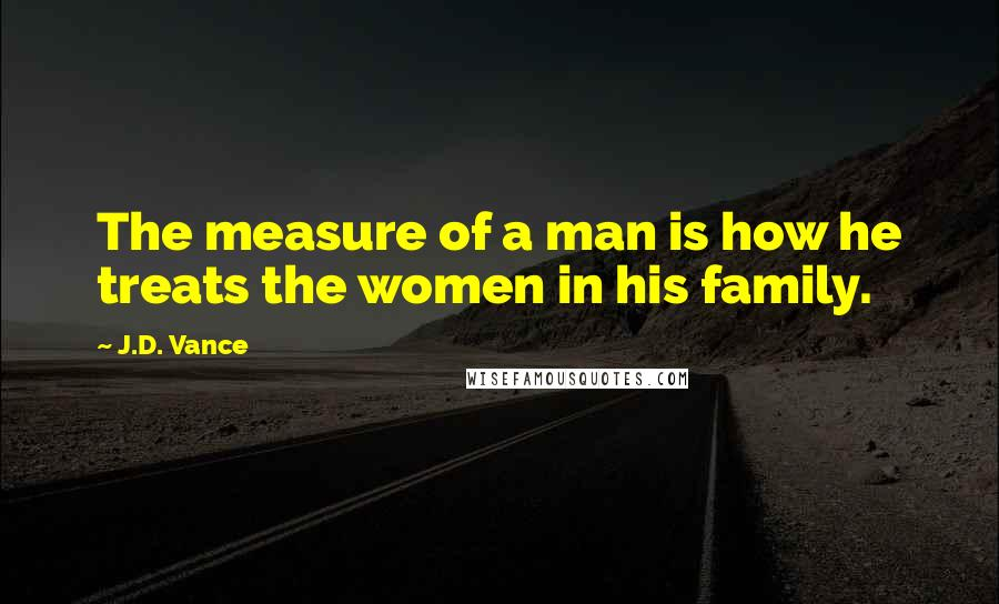J.D. Vance quotes: The measure of a man is how he treats the women in his family.