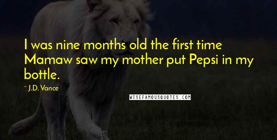 J.D. Vance quotes: I was nine months old the first time Mamaw saw my mother put Pepsi in my bottle.