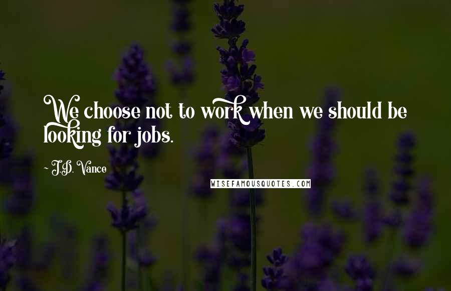 J.D. Vance quotes: We choose not to work when we should be looking for jobs.