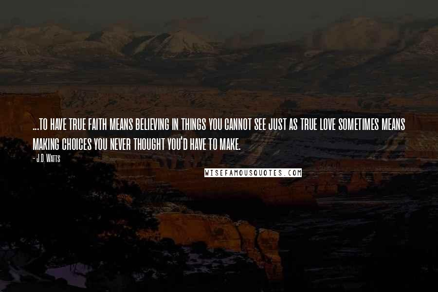J.D. Watts quotes: ...to have true faith means believing in things you cannot see just as true love sometimes means making choices you never thought you'd have to make.