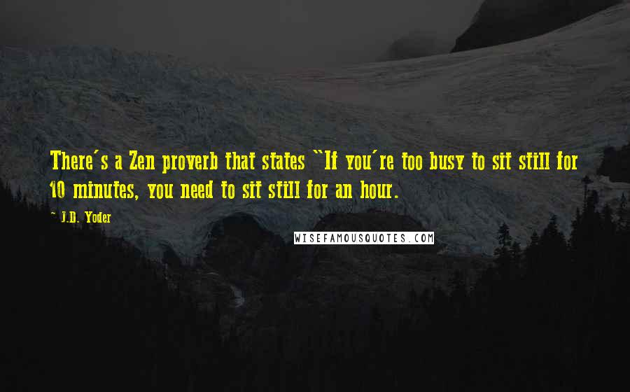 "J.D. Yoder quotes: There's a Zen proverb that states ""If you're too busy to sit still for 10 minutes, you need to sit still for an hour."