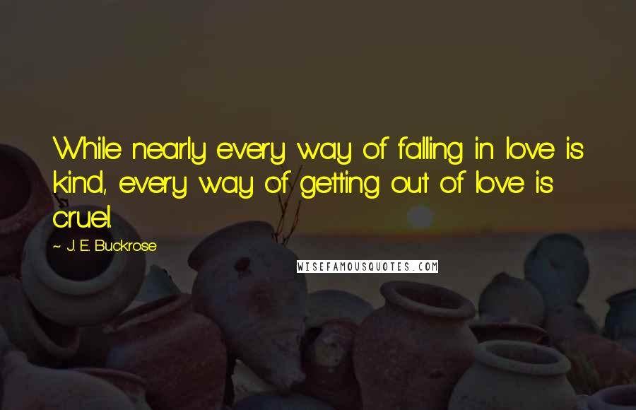 J. E. Buckrose quotes: While nearly every way of falling in love is kind, every way of getting out of love is cruel.