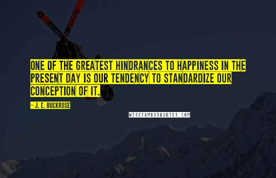 J. E. Buckrose quotes: One of the greatest hindrances to happiness in the present day is our tendency to standardize our conception of it.
