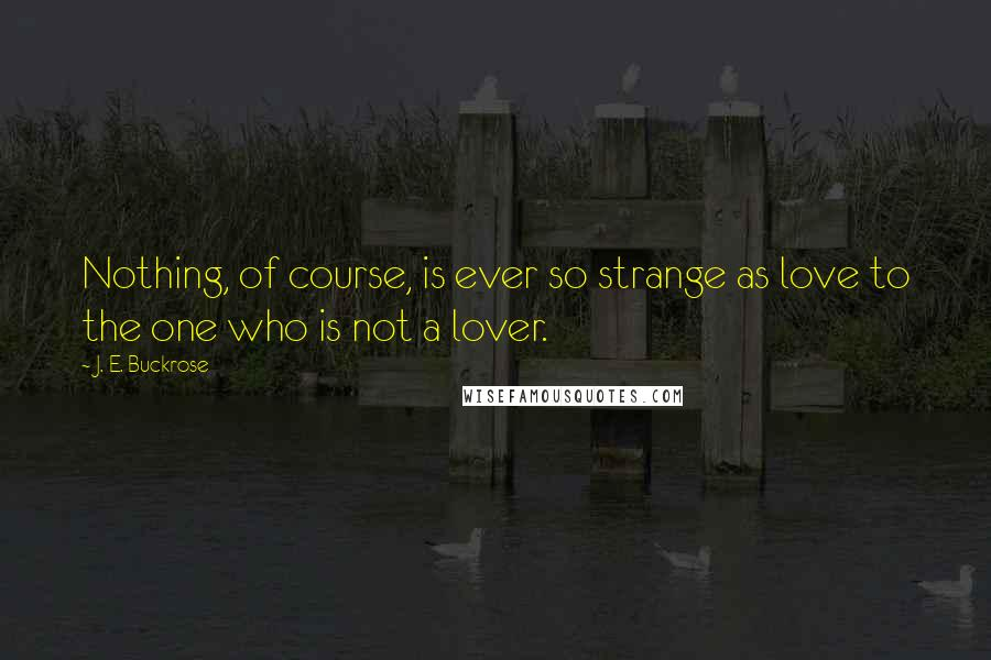 J. E. Buckrose quotes: Nothing, of course, is ever so strange as love to the one who is not a lover.