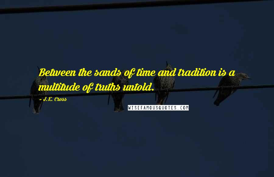 J.E. Cross quotes: Between the sands of time and tradition is a multitude of truths untold.