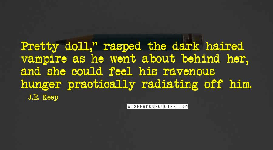 """J.E. Keep quotes: Pretty doll,"""" rasped the dark haired vampire as he went about behind her, and she could feel his ravenous hunger practically radiating off him."""