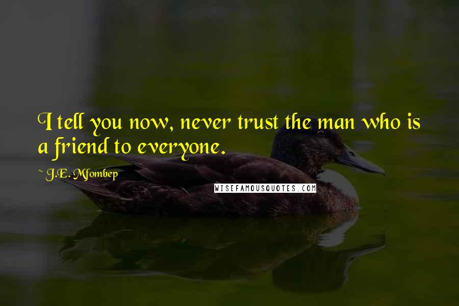 J.E. Mfombep quotes: I tell you now, never trust the man who is a friend to everyone.