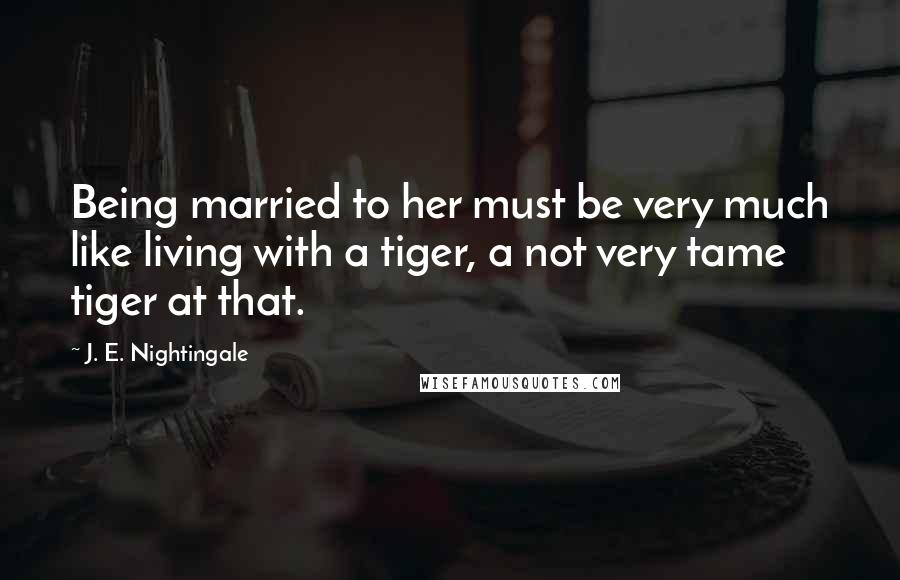J. E. Nightingale quotes: Being married to her must be very much like living with a tiger, a not very tame tiger at that.