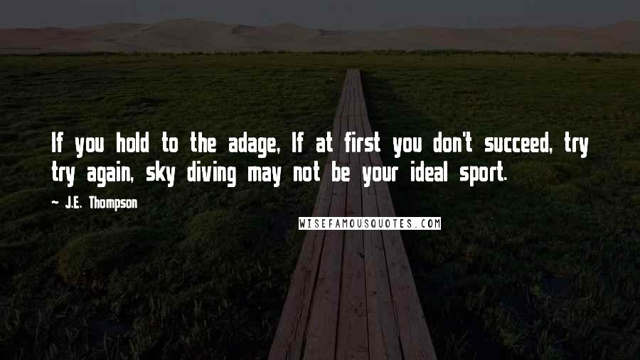 J.E. Thompson quotes: If you hold to the adage, If at first you don't succeed, try try again, sky diving may not be your ideal sport.