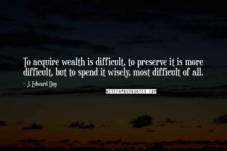 J. Edward Day quotes: To acquire wealth is difficult, to preserve it is more difficult, but to spend it wisely, most difficult of all.