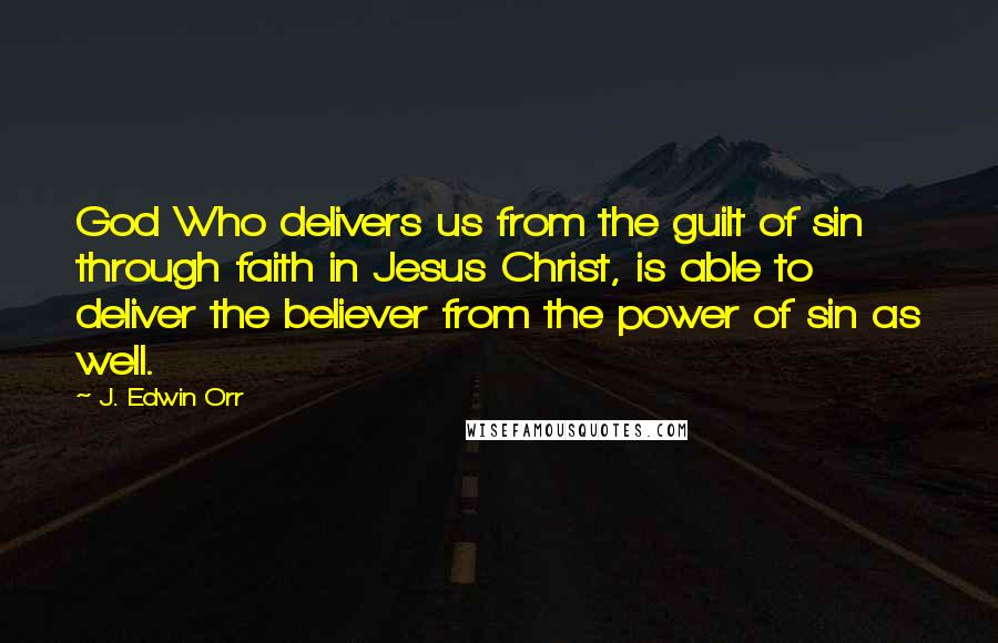 J. Edwin Orr quotes: God Who delivers us from the guilt of sin through faith in Jesus Christ, is able to deliver the believer from the power of sin as well.
