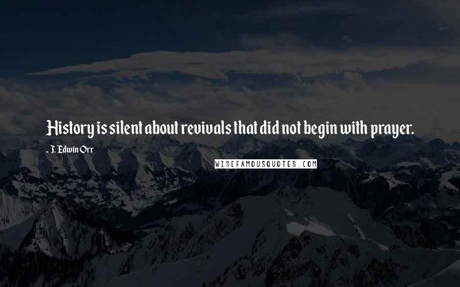 J. Edwin Orr quotes: History is silent about revivals that did not begin with prayer.