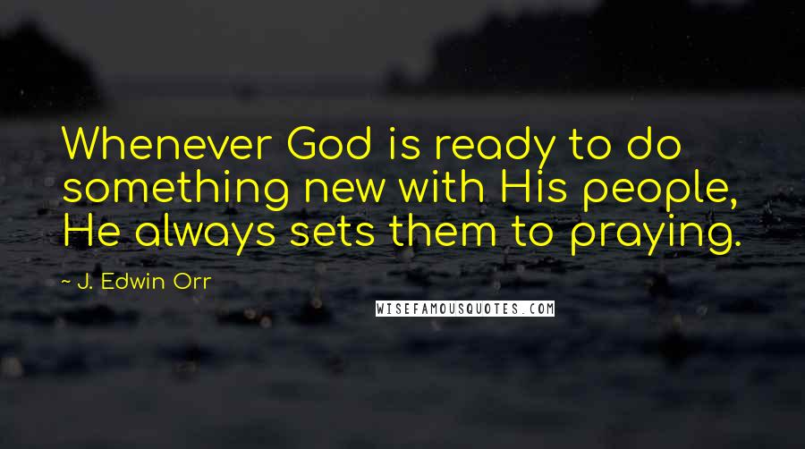 J. Edwin Orr quotes: Whenever God is ready to do something new with His people, He always sets them to praying.