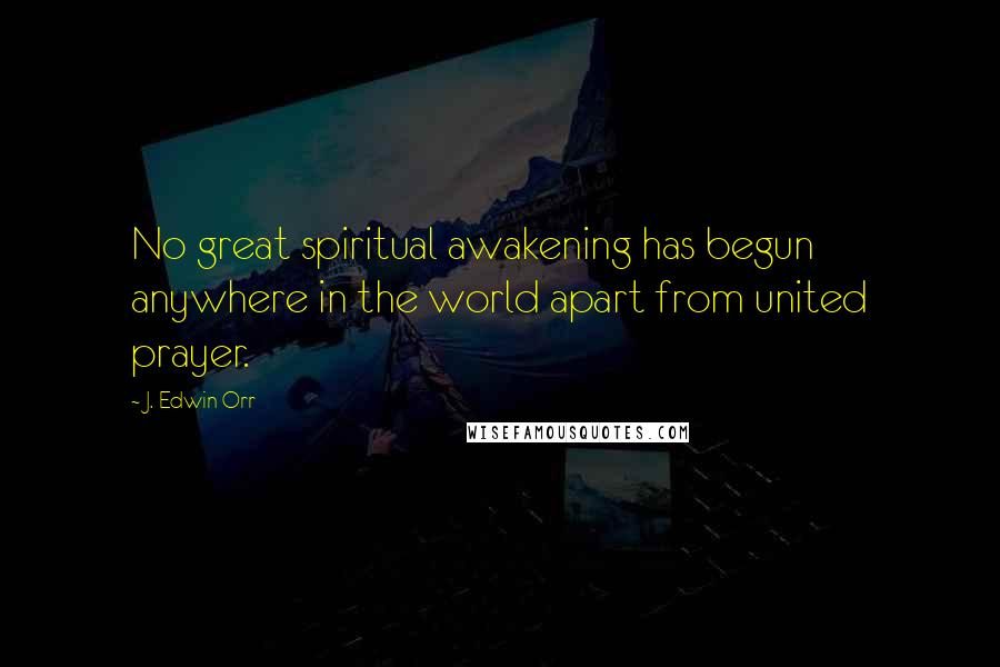 J. Edwin Orr quotes: No great spiritual awakening has begun anywhere in the world apart from united prayer.