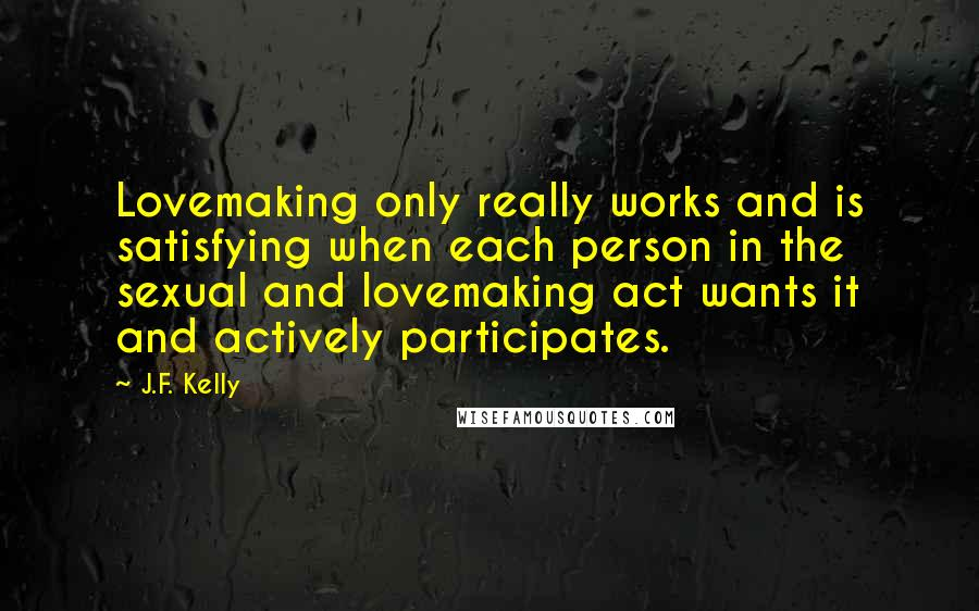 J.F. Kelly quotes: Lovemaking only really works and is satisfying when each person in the sexual and lovemaking act wants it and actively participates.