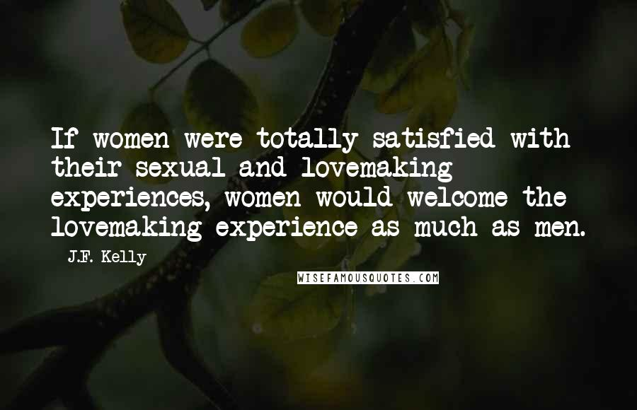 J.F. Kelly quotes: If women were totally satisfied with their sexual and lovemaking experiences, women would welcome the lovemaking experience as much as men.
