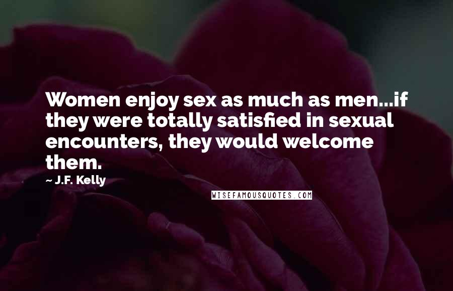 J.F. Kelly quotes: Women enjoy sex as much as men...if they were totally satisfied in sexual encounters, they would welcome them.