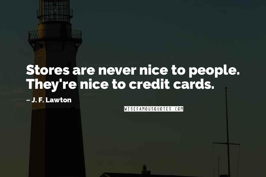 J. F. Lawton quotes: Stores are never nice to people. They're nice to credit cards.