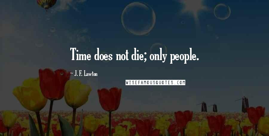 J. F. Lawton quotes: Time does not die; only people.